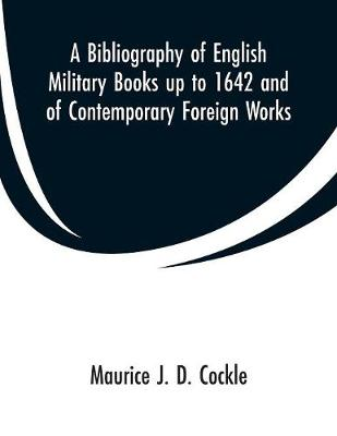 A Bibliography of English Military Books Up to 1642 and of Contemporary Foreign Works - Maurice J D Cockle