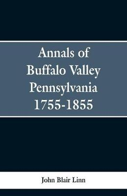 Annals of Buffalo Valley Pennsylvania 1755-1855 - John Blair Linn