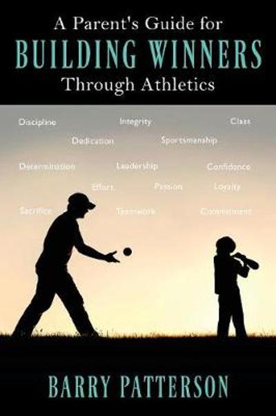 A Parent's Guide for Building Winners Through Athletics - Barry Patterson