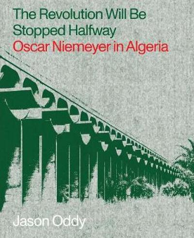 The Revolution Will Be Stopped Halfway - Oscar Niemeyer in Algeria - Jason Oddy