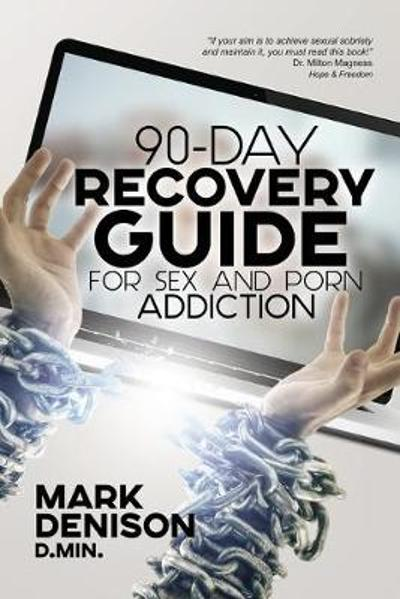 90-Day Recovery Guide for Sex and Porn Addiction - Mark Denison