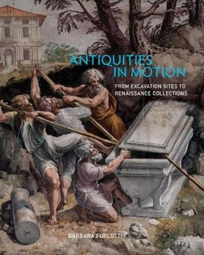 Antiquities in Motion - From Excavation Sites to Renaissance Collections - Barbara Furlotti