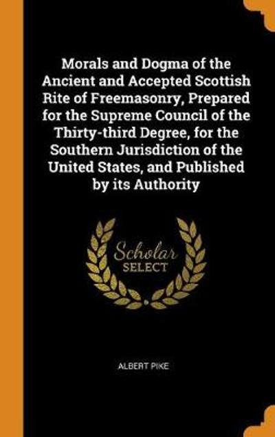 Morals and Dogma of the Ancient and Accepted Scottish Rite of Freemasonry, Prepared for the Supreme Council of the Thirty-Third Degree, for the Southern Jurisdiction of the United States, and Published by Its Authority - Albert Pike