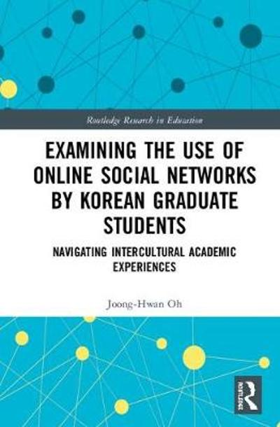 Examining the Use of Online Social Networks by Korean Graduate Students - Joong-Hwan Oh