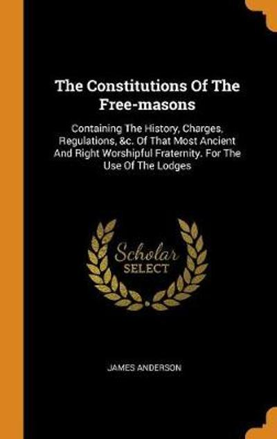 The Constitutions of the Free-Masons - James Anderson