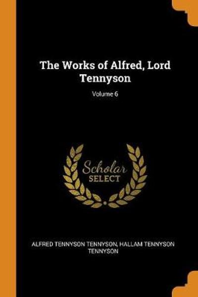 The Works of Alfred, Lord Tennyson; Volume 6 - Lord Alfred Tennyson