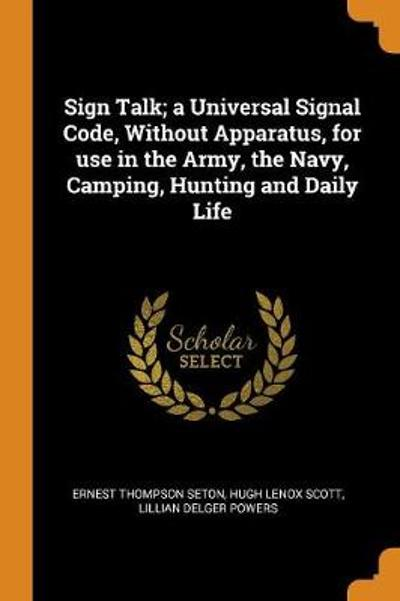 Sign Talk; A Universal Signal Code, Without Apparatus, for Use in the Army, the Navy, Camping, Hunting and Daily Life - Ernest Thompson Seton