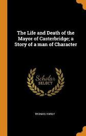 The Life and Death of the Mayor of Casterbridge; A Story of a Man of Character - Thomas Hardy