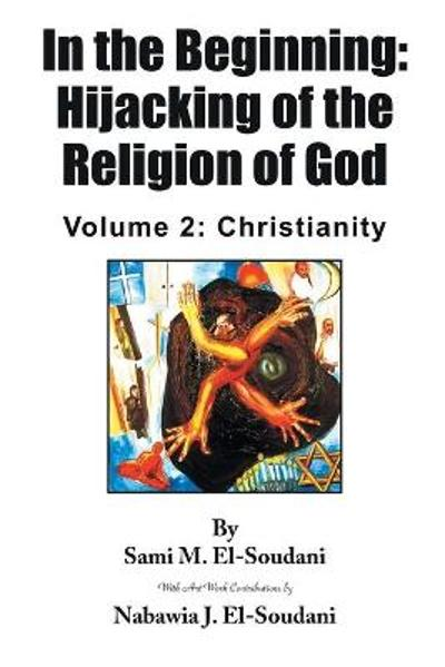 In the Beginning: Hijacking of the Religion of God: Volume 2 - Sami M El-Soudani