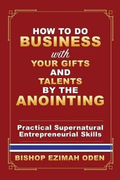 How to Do Business with Your Gifts and Talents by the Anointing - Bishop Ezimah Oden
