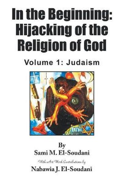 In the Beginning: Hijacking of the Religion of God: Volume 1 - Sami M El-Soudani