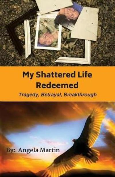 My Shattered Life Redeemed - Angela Martin