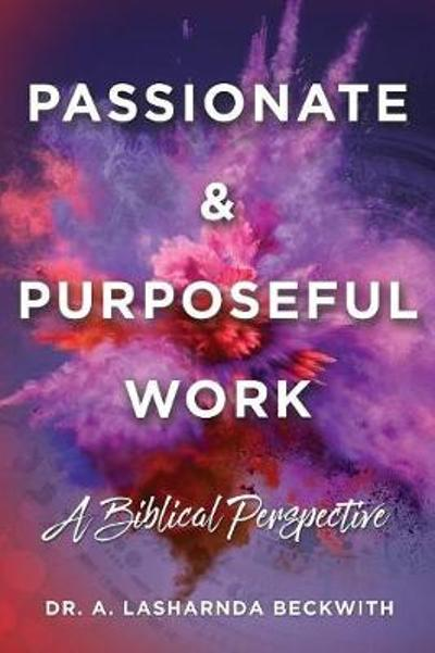 Passionate & Purposeful Work - Dr a Lasharnda Beckwith