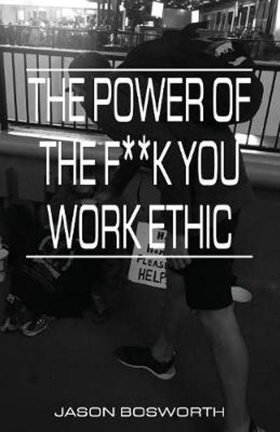 The Power Of The F**k You Work Ethic - Jason Bosworth
