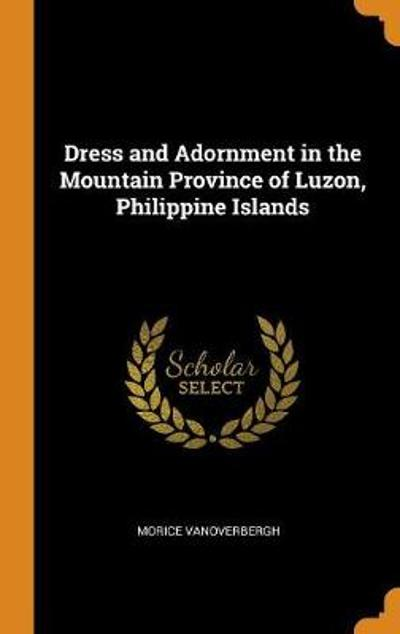 Dress and Adornment in the Mountain Province of Luzon, Philippine Islands - Morice Vanoverbergh