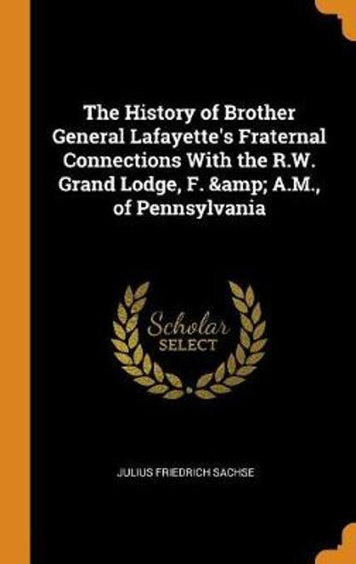 The History of Brother General Lafayette's Fraternal Connections with the R.W. Grand Lodge, F. & A.M., of Pennsylvania - Julius Friedrich Sachse