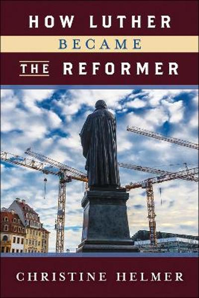 How Luther Became the Reformer - Christine Helmer