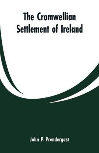 The Cromwellian settlement of Ireland - John P Prendergast