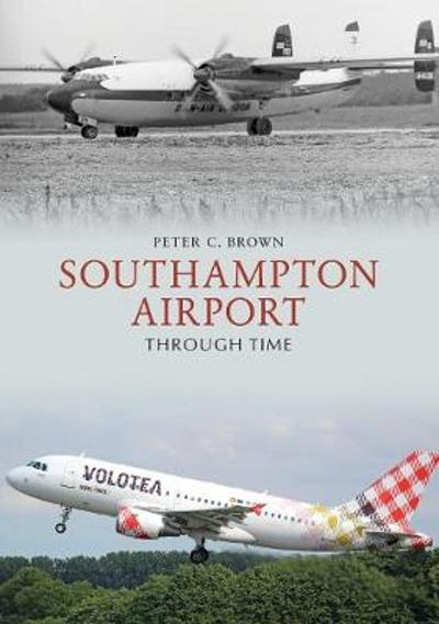 Southampton Airport Through Time - Peter C. Brown