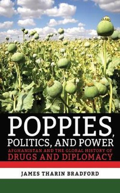 Poppies, Politics, and Power - James Tharin Bradford