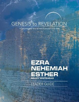 Genesis to Revelation: Ezra, Nehemiah, Esther Leader Guide - Brady Whitehead