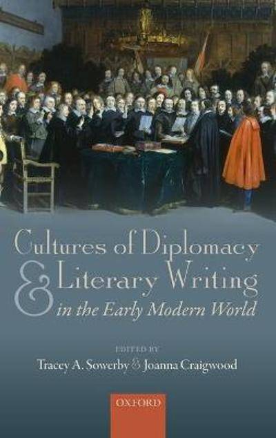 Cultures of Diplomacy and Literary Writing in the Early Modern World - Tracey A. Sowerby