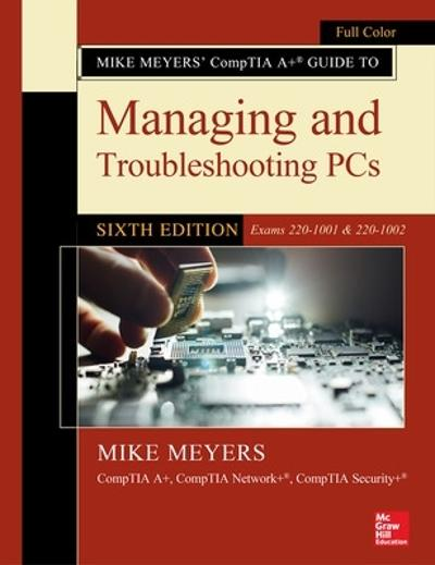 Mike Meyers' CompTIA A+ Guide to Managing and Troubleshooting PCs, Sixth Edition (Exams 220-1001 & 220-1002) - Mike Meyers