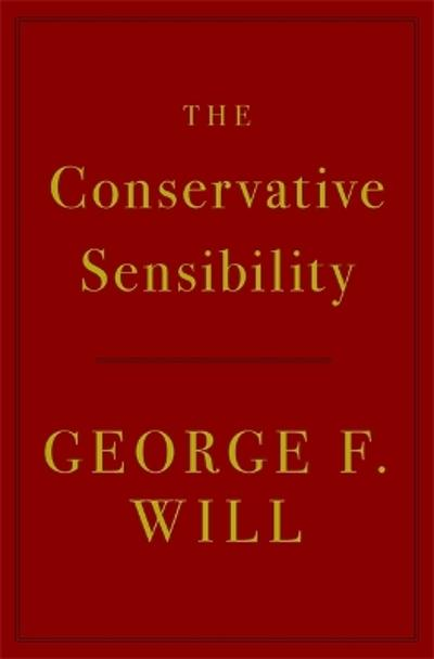 The Conservative Sensibility - George F. Will
