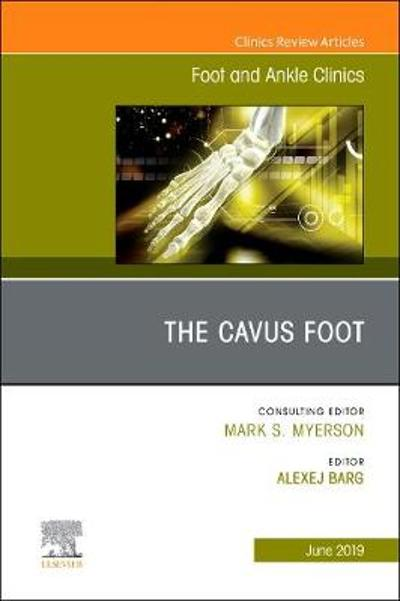 The Cavus Foot, An issue of Foot and Ankle Clinics of North America - Alexej Barg