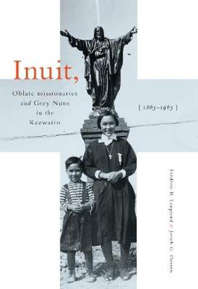 Inuit, Oblate Missionaries, and Grey Nuns in the Keewatin, 1865-1965 - Frederic B. Laugrand