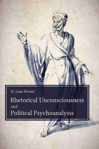 Rhetorical Unconsciousness and Political Psychoanalysis - Michael Lane Bruner