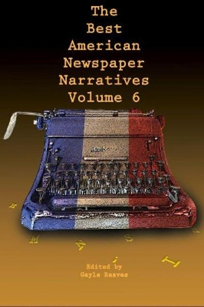 The Best American Newspaper Narratives, Volume 6 - Gayle Reaves