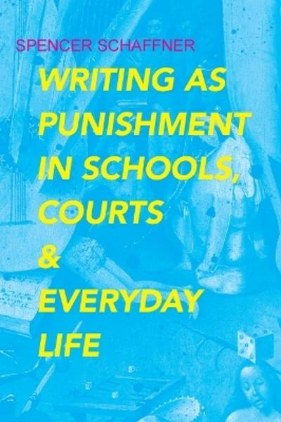 Writing as Punishment in Schools, Courts, and Everyday Life - Spencer Schaffner