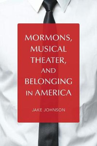 Mormons, Musical Theater, and Belonging in America - Jake Johnson
