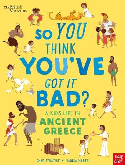 British Museum: So You Think You've Got It Bad? A Kid's Life in Ancient Greece - Chae Strathie