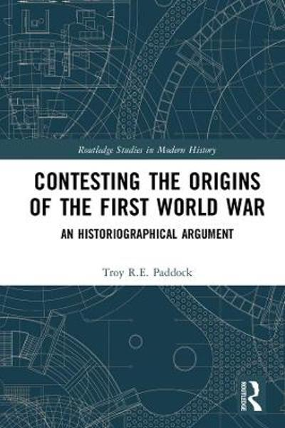 Contesting the Origins of the First World War - Troy R E Paddock