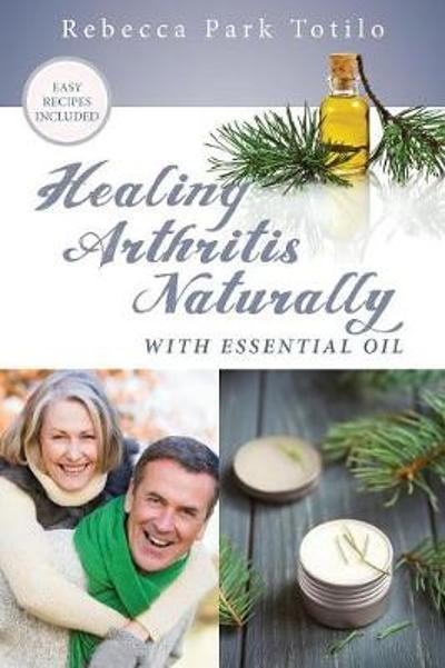 Healing Arthritis Naturally With Essential Oil - Rebecca Park Totilo