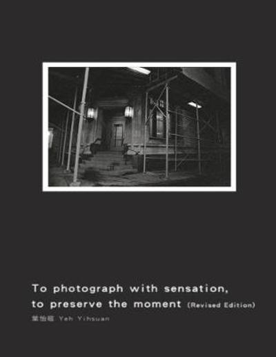 To Photograph with Sensation, to Preserve the Moment (Revised Edition) - Yihsuan Yeh