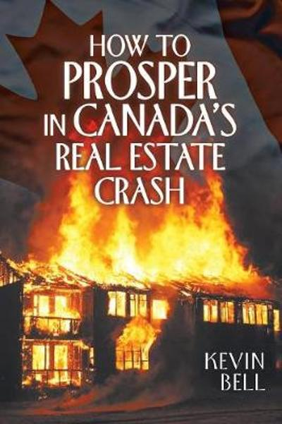 How to Prosper in Canada's Real Estate Crash - Kevin Bell