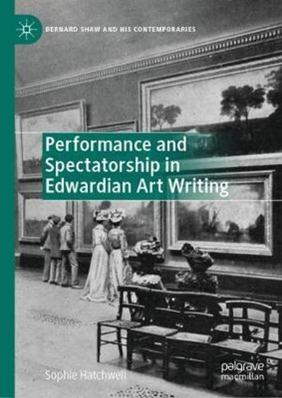 Performance and Spectatorship in Edwardian Art Writing - Sophie Hatchwell