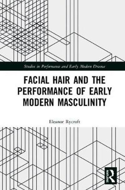 Facial Hair and the Performance of Early Modern Masculinity - Eleanor Rycroft