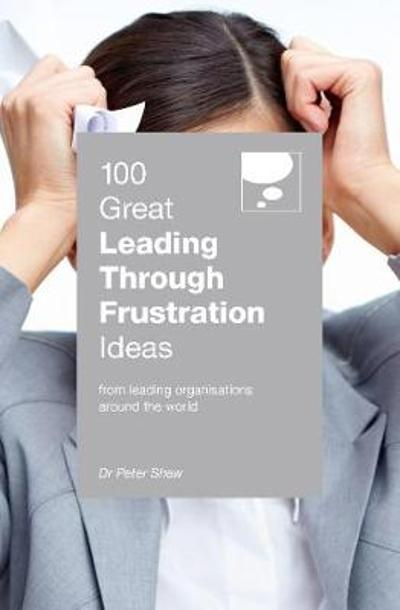 100 Great Leading Through Frustration Ideas - Peter Shaw