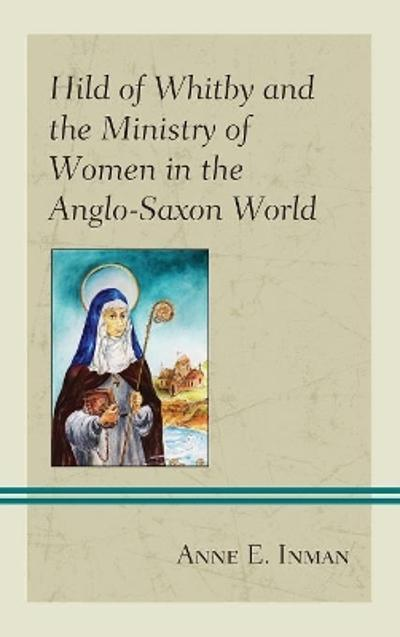 Hild of Whitby and the Ministry of Women in the Anglo-Saxon World - Anne E. Inman