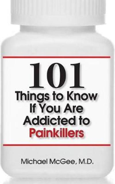 101 Things to Know if You Are Addicted to Painkillers - Michael McGee, MD