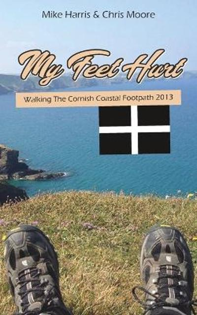 My Feet Hurt: Walking the Cornish Coastal Footpath 2013 - Mike Harris