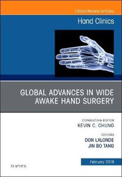 Global Advances in Wide Awake Hand Surgery, An Issue of Hand Clinics - Donald Lalonde