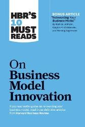 "HBR's 10 Must Reads on Business Model Innovation (with featured article ""Reinventing Your Business Model"" by Mark W. Johnson, Clayton M. Christensen, and Henning Kagermann) - Harvard Business Review"