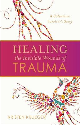 Healing the Invisible Wounds of Trauma - Kristen Krueger