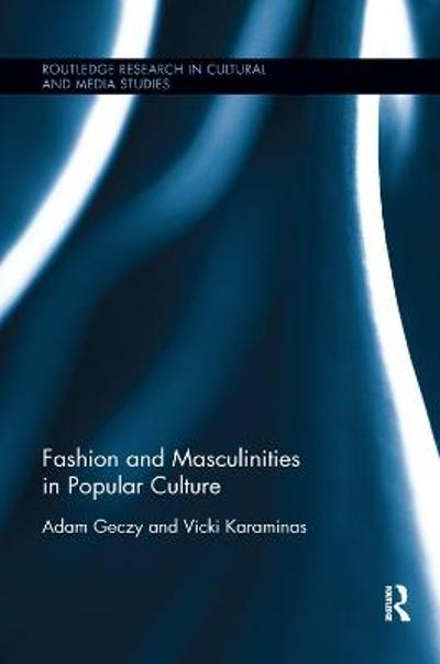 Fashion and Masculinities in Popular Culture - Adam Geczy