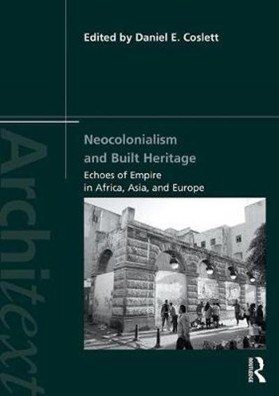 Neocolonialism and Built Heritage - Daniel E. Coslett